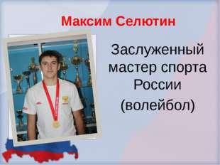 Максим Селютин Заслуженный мастер спорта России (волейбол)