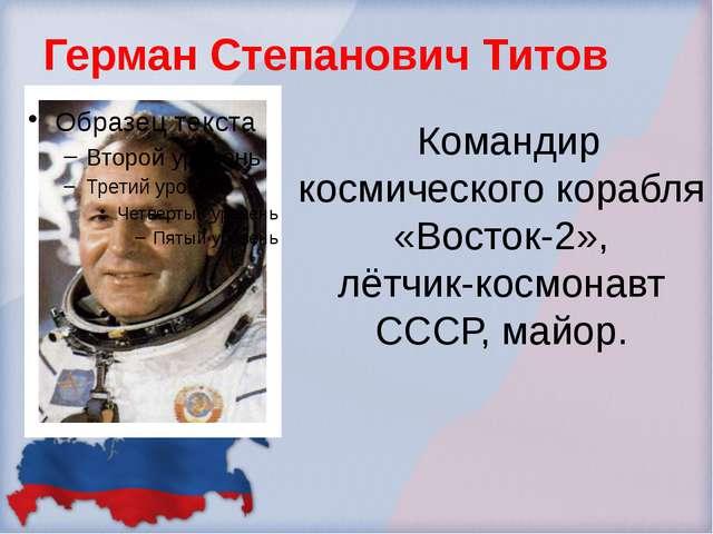 Герман Степанович Титов Командир космического корабля «Восток-2», лётчик-косм...