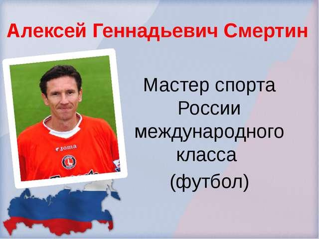 Алексей Геннадьевич Смертин Мастер спорта России международного класса (футбол)