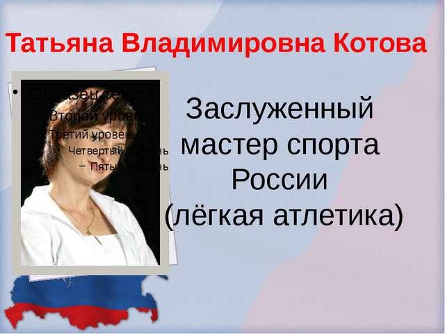 Татьяна Владимировна Котова Заслуженный мастер спорта России (лёгкая атлетика)