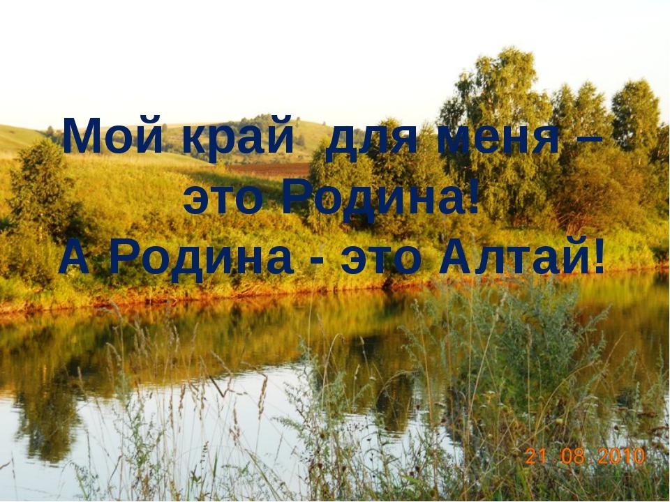 Мой край для меня – это Родина! А Родина - это Алтай!