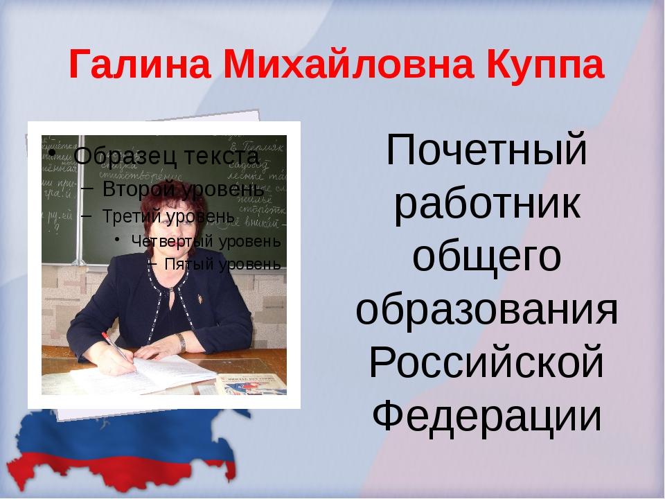 Галина Михайловна Куппа Почетный работник общего образования Российской Феде...