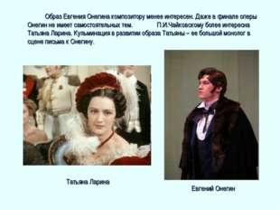 Образ Евгения Онегина композитору менее интересен. Даже в финале оперы Онег