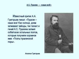 Известный критик А.А. Григорьев писал: «Пушкин – наше все! Как солнце, днем