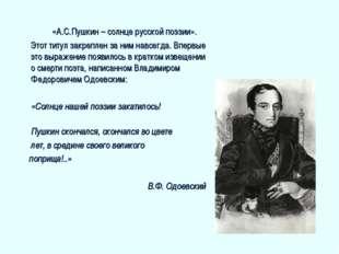 «А.С.Пушкин – солнце русской поэзии». Этот титул закреплен за ним навсегда.