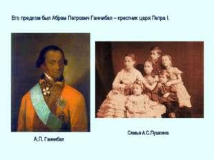 Его предком был Абрам Петрович Ганнибал – крестник царя Петра I. Семья А.С.Пу