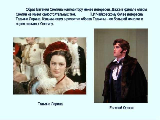 Образ Евгения Онегина композитору менее интересен. Даже в финале оперы Онег...