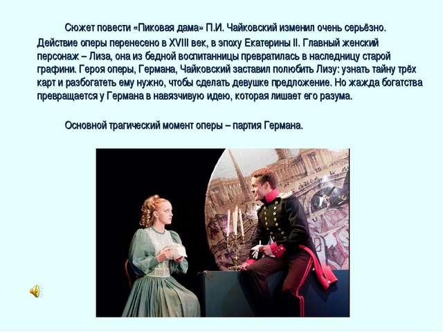 Сюжет повести «Пиковая дама» П.И. Чайковский изменил очень серьёзно. Действ...