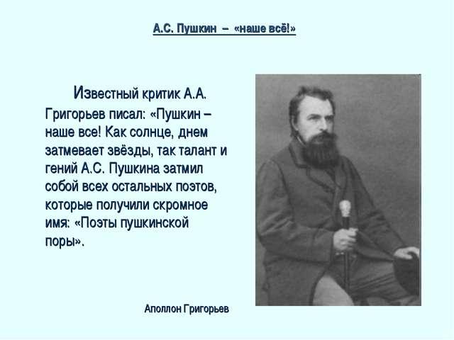 Известный критик А.А. Григорьев писал: «Пушкин – наше все! Как солнце, днем...