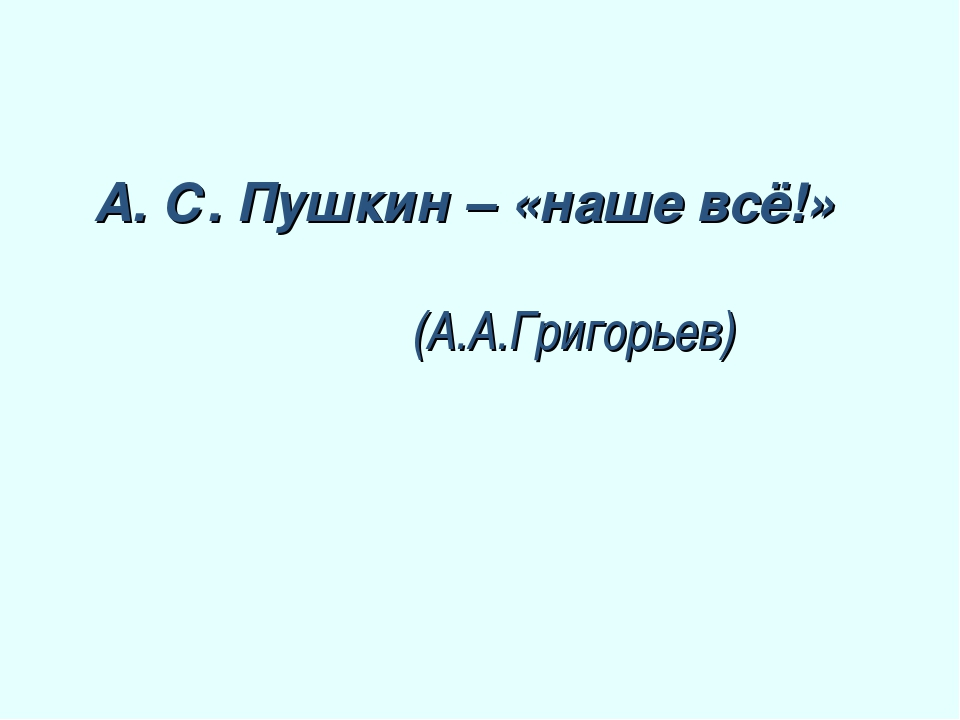 А. С. Пушкин – «наше всё!» (А.А.Григорьев)