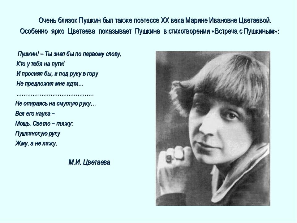 Очень близок Пушкин был также поэтессе XX века Марине Ивановне Цветаевой....