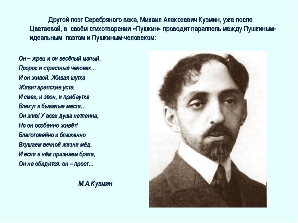 Другой поэт Серебряного века, Михаил Алексеевич Кузмин, уже после Цветаевой...