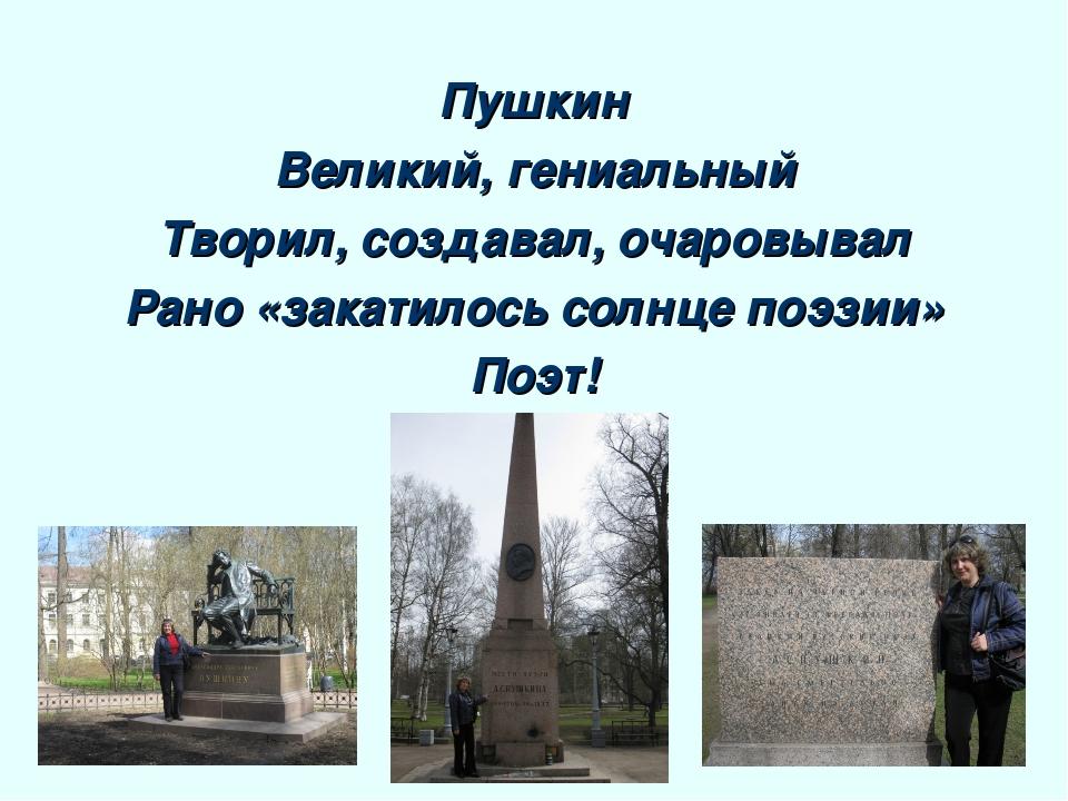 Пушкин Великий, гениальный Творил, создавал, очаровывал Рано «закатилось солн...