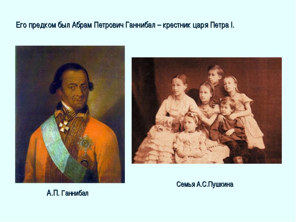 Его предком был Абрам Петрович Ганнибал – крестник царя Петра I. Семья А.С.Пу...