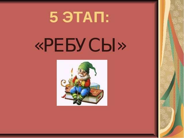 5 ЭТАП: «РЕБУСЫ»