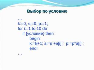 … k:=0; s:=0; p:=1; for i:=1 to 10 do if {условие} then begin k:=k+1; s:=s +a
