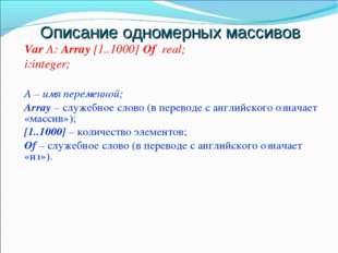 Описание одномерных массивов Var А: Array [1..1000] Of real; i:integer; А – и