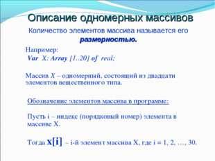 Описание одномерных массивов Например: Var X: Array [1..20] of real; Массив Х