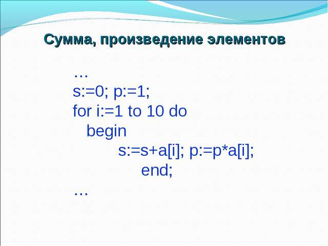 … s:=0; p:=1; for i:=1 to 10 do begin s:=s+a[i]; p:=p*a[i]; end; … Сумма, про...