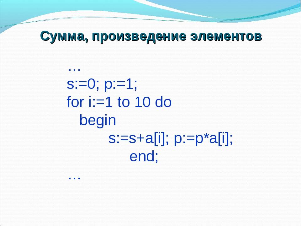 … s:=0; p:=1; for i:=1 to 10 do begin s:=s+a[i]; p:=p*a[i]; end; … Сумма, про...