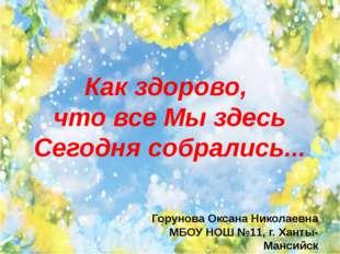 Как здорово, что все Мы здесь Сегодня собрались... Горунова Оксана Николаевна