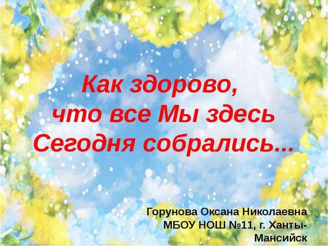Как здорово, что все Мы здесь Сегодня собрались... Горунова Оксана Николаевна...