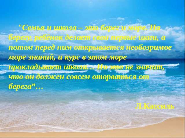"""""""Семья и школа – это берег и море. На берегу, ребёнок делает свои первые шаг..."""