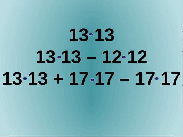13 13 13 13 – 12 12 13 13 + 17 17 – 17 17