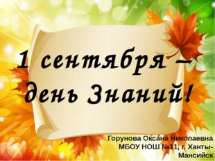 1 сентября – день Знаний! Горунова Оксана Николаевна МБОУ НОШ №11, г. Ханты-