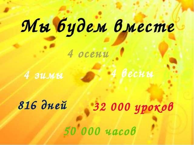 Мы будем вместе 4 зимы 4 весны 4 осени 32 000 уроков 816 дней 50 000 часов
