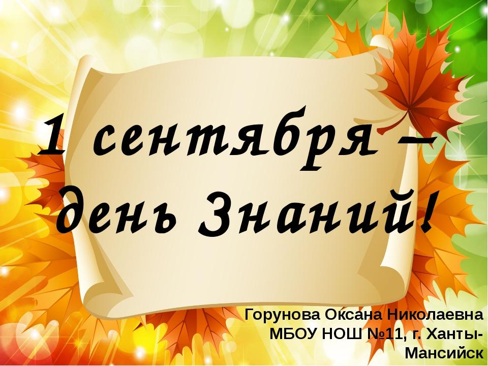 1 сентября – день Знаний! Горунова Оксана Николаевна МБОУ НОШ №11, г. Ханты-...