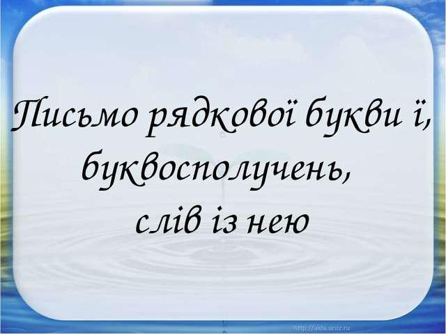 Письмо рядкової букви ї, буквосполучень, слів із нею