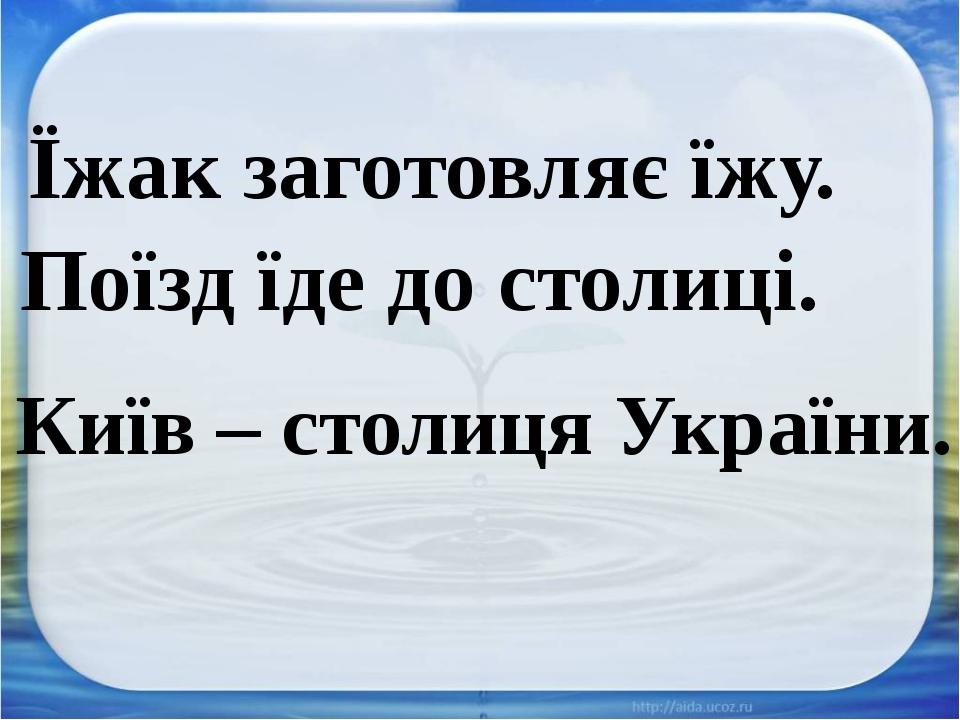 Їжак заготовляє їжу. Поїзд їде до столиці. Київ – столиця України.