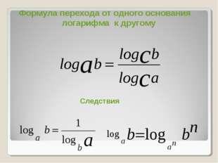 Формула перехода от одного основания логарифма к другому Следствия