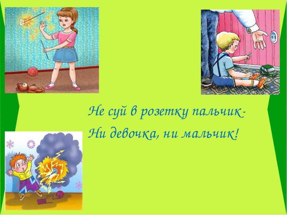 Не суй в розетку пальчик- Ни девочка, ни мальчик!