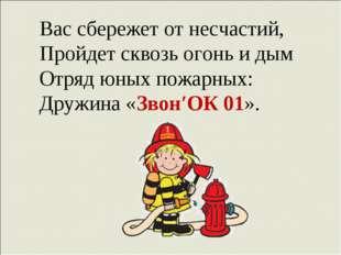Вас сбережет от несчастий, Пройдет сквозь огонь и дым Отряд юных пожарных: Др