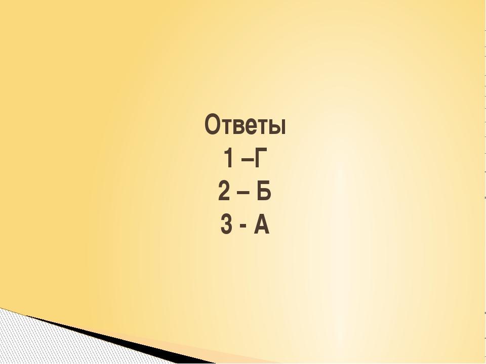 Ответы 1 –Г 2 – Б 3 - А