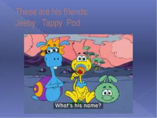 These are his friends: Jeeby Tappy Pod
