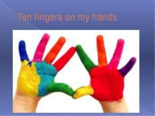 Ten fingers on my hands.