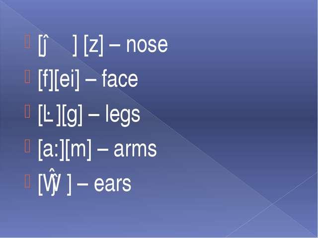 [əʊ] [z] – nose [f][ei] – face [ɛ][g] – legs [a:][m] – arms [ɪə] – ears