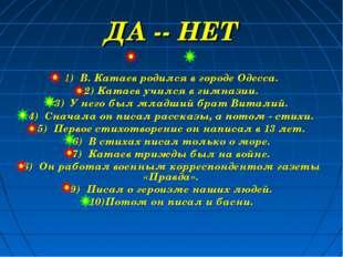 ДА -- НЕТ 1) В. Катаев родился в городе Одесса. 2) Катаев учился в гимназии.