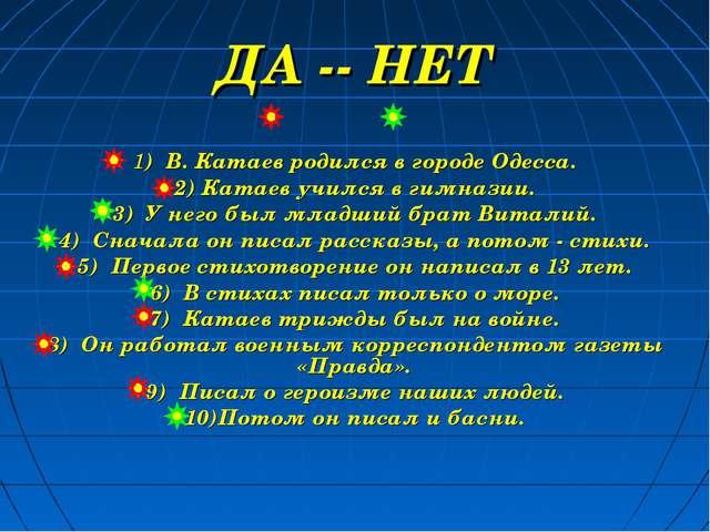 ДА -- НЕТ 1) В. Катаев родился в городе Одесса. 2) Катаев учился в гимназии....