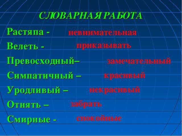 СЛОВАРНАЯ РАБОТА Растяпа - Велеть - Превосходный– Симпатичный – Уродливый – О...