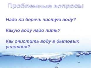 Надо ли беречь чистую воду? Какую воду надо пить? Как очистить воду в бытовы