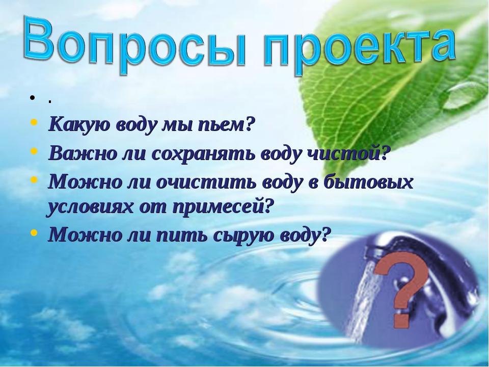 . Какую воду мы пьем? Важно ли сохранять воду чистой? Можно ли очистить воду...