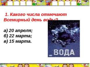 1. Какого числа отмечают Всемирный день воды? а) 20 апреля; б) 22 марта; в)