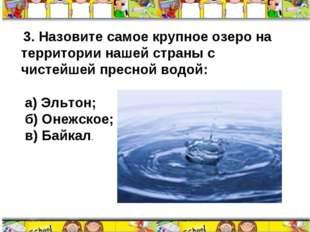 3. Назовите самое крупное озеро на территории нашей страны с чистейшей пресн
