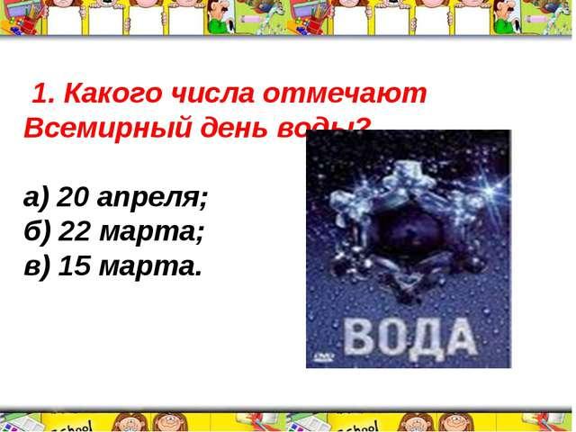 1. Какого числа отмечают Всемирный день воды? а) 20 апреля; б) 22 марта; в)...
