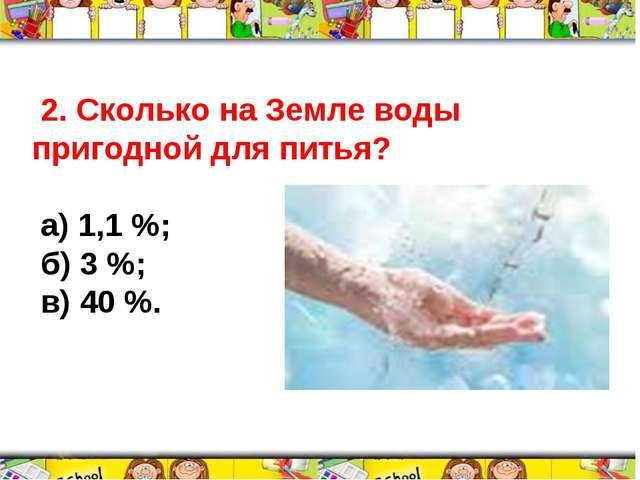 2. Сколько на Земле воды пригодной для питья? а) 1,1 %; б) 3 %; в) 40 %.