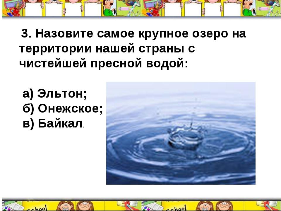 3. Назовите самое крупное озеро на территории нашей страны с чистейшей пресн...